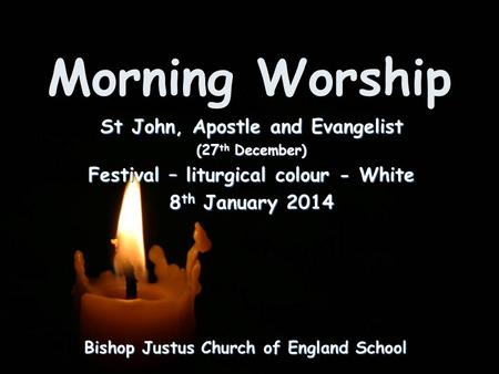 Morning Worship Bishop Justus Church of England School St John, Apostle and Evangelist (27 th December) Festival – liturgical colour - White 8 th January.