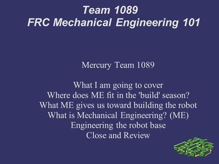 Team 1089 FRC Mechanical Engineering 101 Mercury Team 1089 What I am going to cover Where does ME fit in the 'build' season? What ME gives us toward building.