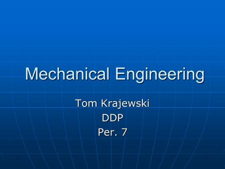 Mechanical Engineering Mechanical Engineering Tom Krajewski DDP Per. 7.