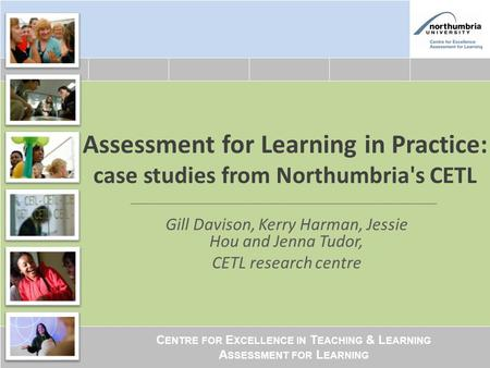 C ENTRE FOR E XCELLENCE IN T EACHING & L EARNING A SSESSMENT FOR L EARNING Assessment for Learning in Practice: case studies from Northumbria's CETL Gill.