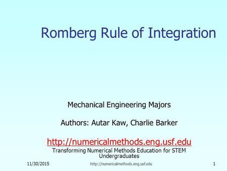 11/30/2015  1 Romberg Rule of Integration Mechanical Engineering Majors Authors: Autar Kaw, Charlie Barker