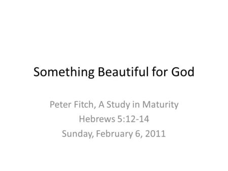 Something Beautiful for God Peter Fitch, A Study in Maturity Hebrews 5:12-14 Sunday, February 6, 2011.