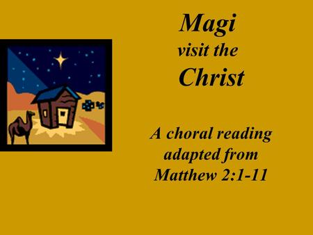 Magi visit the Christ A choral reading adapted from Matthew 2:1-11.