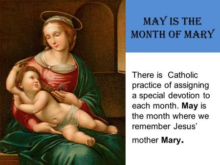 May is the Month of Mary There is Catholic practice of assigning a special devotion to each month. May is the month where we remember Jesus' mother Mary.