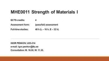 MHE0011 Strength of Materials I ECTS credits:4 Assessment form:(pass/fail) assessment Full-time studies: 48 h (L – 16 h, E – 32 h) IGOR PENKOV, U05-314.
