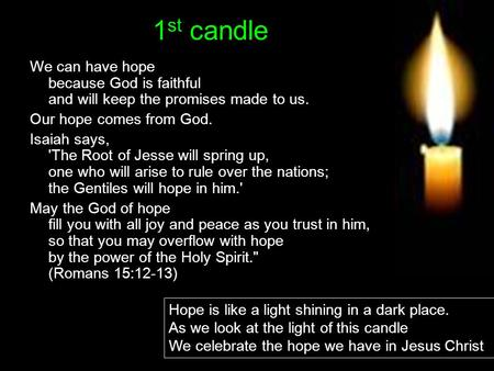 1 st candle We can have hope because God is faithful and will keep the promises made to us. Our hope comes from God. Isaiah says, 'The Root of Jesse will.