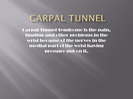 Carpal tunnel Carpal Tunnel Syndrome is the pain, tingling and other problems in the wrist because of the nerves in the medial part of the wrist having.