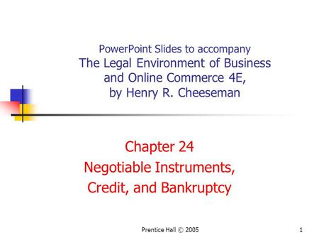 Prentice Hall © 20051 PowerPoint Slides to accompany The Legal Environment of Business and Online Commerce 4E, by Henry R. Cheeseman Chapter 24 Negotiable.