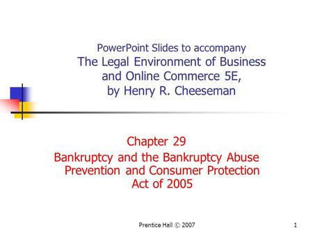 Prentice Hall © 20071 PowerPoint Slides to accompany The Legal Environment of Business and Online Commerce 5E, by Henry R. Cheeseman Chapter 29 Bankruptcy.