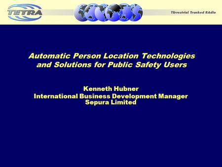 Automatic Person Location Technologies and Solutions for Public Safety Users Kenneth Hubner International Business Development Manager Sepura Limited.