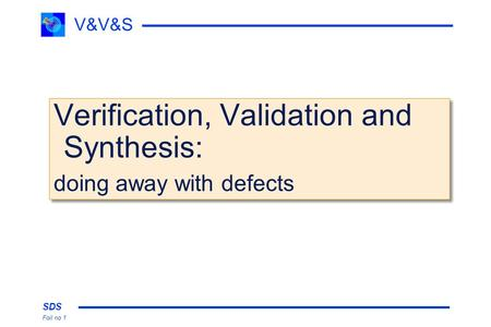 SDS Foil no 1 V&V&S Verification, Validation and Synthesis: doing away with defects Verification, Validation and Synthesis: doing away with defects.