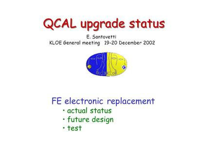 QCAL upgrade status FE electronic replacement actual status future design test E. Santovetti KLOE General meeting 19-20 December 2002.