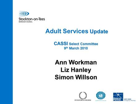 Update CASSI Select Committee 9 th March 2010 Adult Services Update CASSI Select Committee 9 th March 2010 Ann Workman Liz Hanley Simon Willson.
