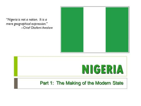"NIGERIA Part 1: The Making of the Modern State ""Nigeria is not a nation. It is a mere geographical expression."" --Chief Obafemi Awolow."