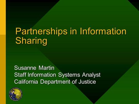 Partnerships in Information Sharing Susanne Martin Staff Information Systems Analyst California Department of Justice.