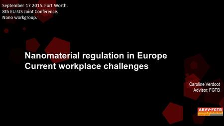 September 17 2015. Fort Worth. 8th EU-US Joint Conference. Nano workgroup. Nanomaterial regulation in Europe Current workplace challenges Caroline Verdoot.