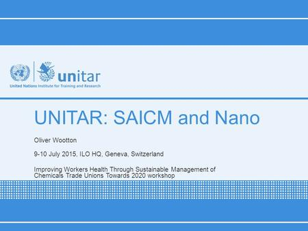UNITAR: SAICM and Nano Oliver Wootton 9-10 July 2015, ILO HQ, Geneva, Switzerland Improving Workers Health Through Sustainable Management of Chemicals.