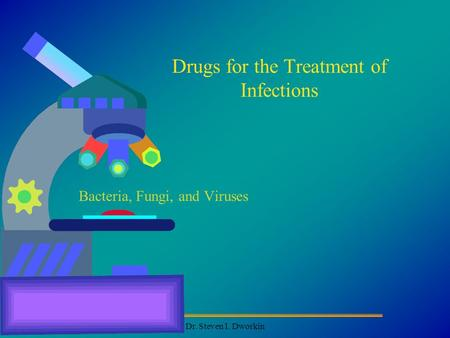 Dr. Steven I. Dworkin Drugs for the Treatment of Infections Bacteria, Fungi, and Viruses.