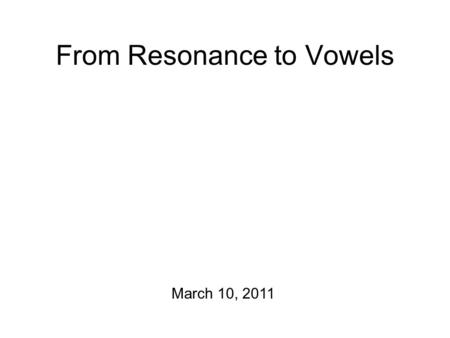 "From Resonance to Vowels March 10, 2011. Fun Stuff (= tracheotomy) Peter Ladefoged: ""To record the pressure of the air associated with stressed as opposed."