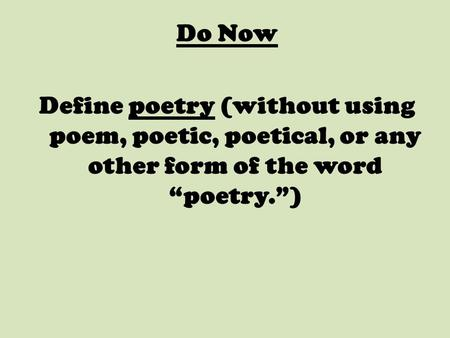 "Do Now Define poetry (without using poem, poetic, poetical, or any other form of the word ""poetry."")"