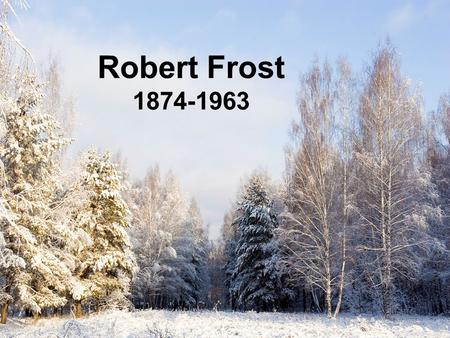 Robert Frost 1874-1963. Was one of the major American poets of the 20th century Educated at Dartmouth College and Harvard University After graduation.