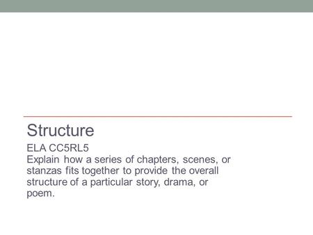 Structure ELA CC5RL5 Explain how a series of chapters, scenes, or stanzas fits together to provide the overall structure of a particular story, drama,