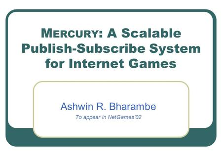 M ERCURY : A Scalable Publish-Subscribe System for Internet Games Ashwin R. Bharambe To appear in NetGames'02.
