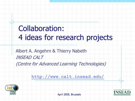 April 2005, Brussels Collaboration: 4 ideas for research projects Albert A. Angehrn & Thierry Nabeth INSEAD CALT (Centre for Advanced Learning Technologies)