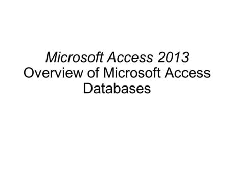 Microsoft Access 2013 Overview of Microsoft Access Databases.