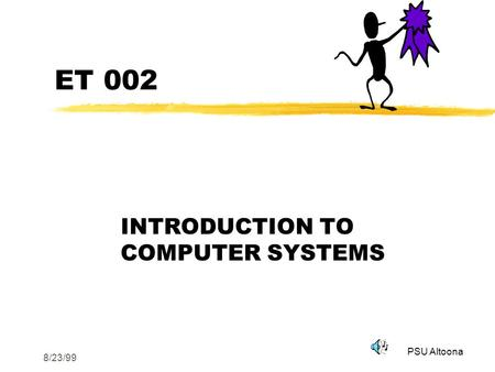 PSU Altoona 8/23/99 ET 002 INTRODUCTION TO COMPUTER <strong>SYSTEMS</strong>.