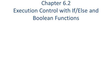 Chapter 6.2 Execution Control with If/Else and Boolean Functions.