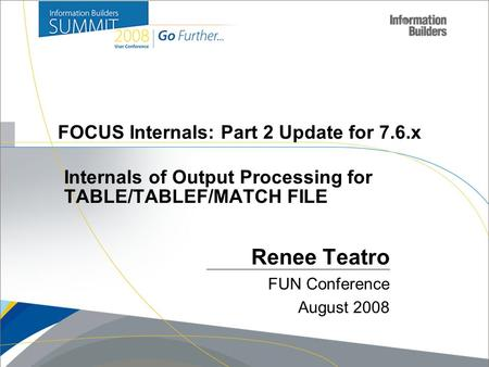 Copyright 2007, Information Builders. Slide 1 FOCUS Internals: Part 2 Update for 7.6.x Renee Teatro FUN Conference August 2008 Internals of Output Processing.