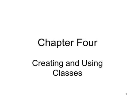 1 Chapter Four Creating and Using Classes. 2 Objectives Learn about class concepts How to create a class from which objects can be instantiated Learn.