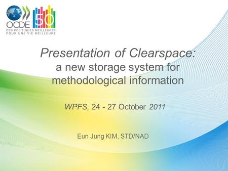 Presentation of Clearspace: a new storage system for methodological information Eun Jung KIM, STD/NAD WPFS, 24 - 27 October 2011.