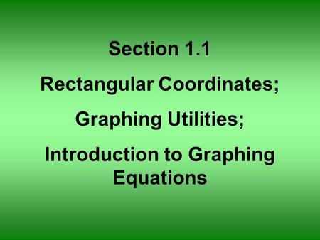 Section 1.1 Rectangular Coordinates; Graphing Utilities; Introduction to Graphing Equations.