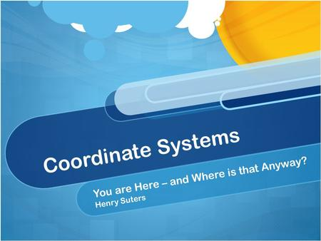 Coordinate Systems You are Here – and Where is that Anyway? Henry Suters.