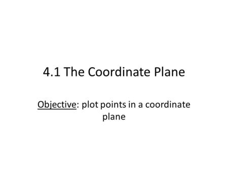 4.1 The Coordinate Plane Objective: plot points in a coordinate plane.