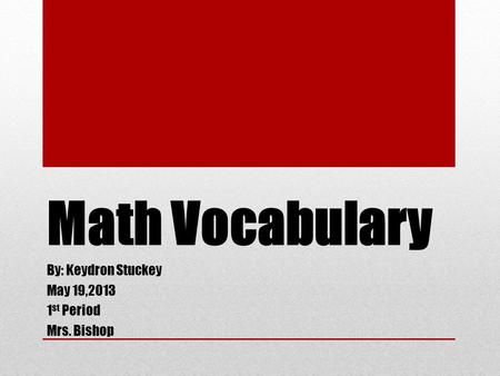 Math Vocabulary By: Keydron Stuckey May 19,2013 1 st Period Mrs. Bishop.