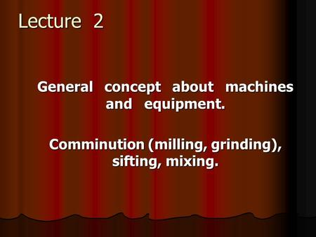 Lecture 2 General concept about machines and equipment. Comminution (milling, grinding), sifting, mixing.