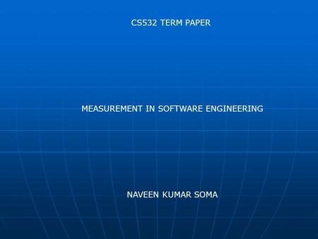 CS532 TERM PAPER MEASUREMENT IN SOFTWARE ENGINEERING NAVEEN KUMAR SOMA.