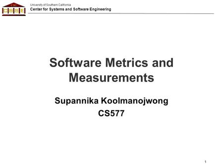 University of Southern California Center for Systems and Software Engineering Software Metrics and Measurements Supannika Koolmanojwong CS577 1.