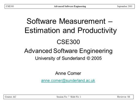 Creator: ACSession No: 7 Slide No: 1Reviewer: SS CSE300Advanced Software EngineeringSeptember 2005 Software Measurement – Estimation and Productivity CSE300.