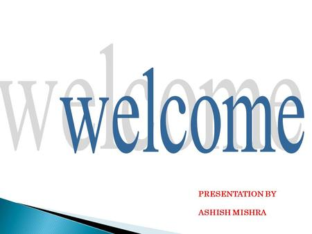 Welcome PRESENTATION BY ASHISH MISHRA.