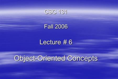 CSC 131 Fall 2006 Lecture # 6 Object-Oriented Concepts.