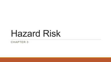 Hazard Risk CHAPTER 3. Hazard Risk Defined  No universal definition, but typically described as Pure Risk  The type of risk that may result in only.