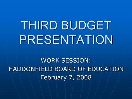 THIRD BUDGET PRESENTATION WORK SESSION: HADDONFIELD BOARD OF EDUCATION February 7, 2008.