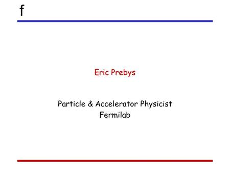 F Eric Prebys Particle & Accelerator Physicist Fermilab.