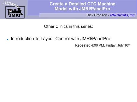 Create a Detailed CTC Machine Model with JMRI/PanelPro Other Clinics in this series: Introduction to Layout Control with JMRI/PanelPro Repeated 4:00 PM,