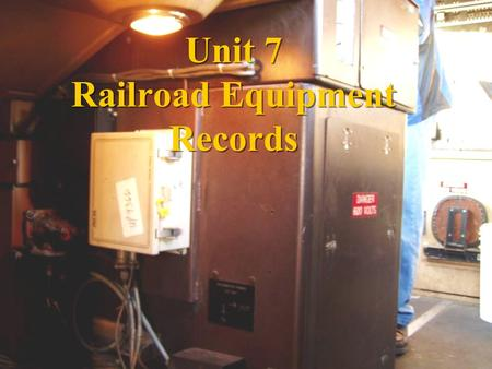 Unit 7 Railroad Equipment Records. Objectives Student will identify the various types of records associated with railroad operations that relate to the.