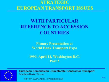 European Commission - Directorate General for Transport Matthias Ruete, Director n° 1 WB '99 EXPO April 12 Washington DC STRATEGIC EUROPEAN TRANSPORT ISSUES.